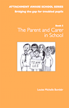 ATTACHMENT AWARE SCHOOLS SERIES - Bridging the Gap for Troubled Pupils, Book 5: The Parent/Carer in School